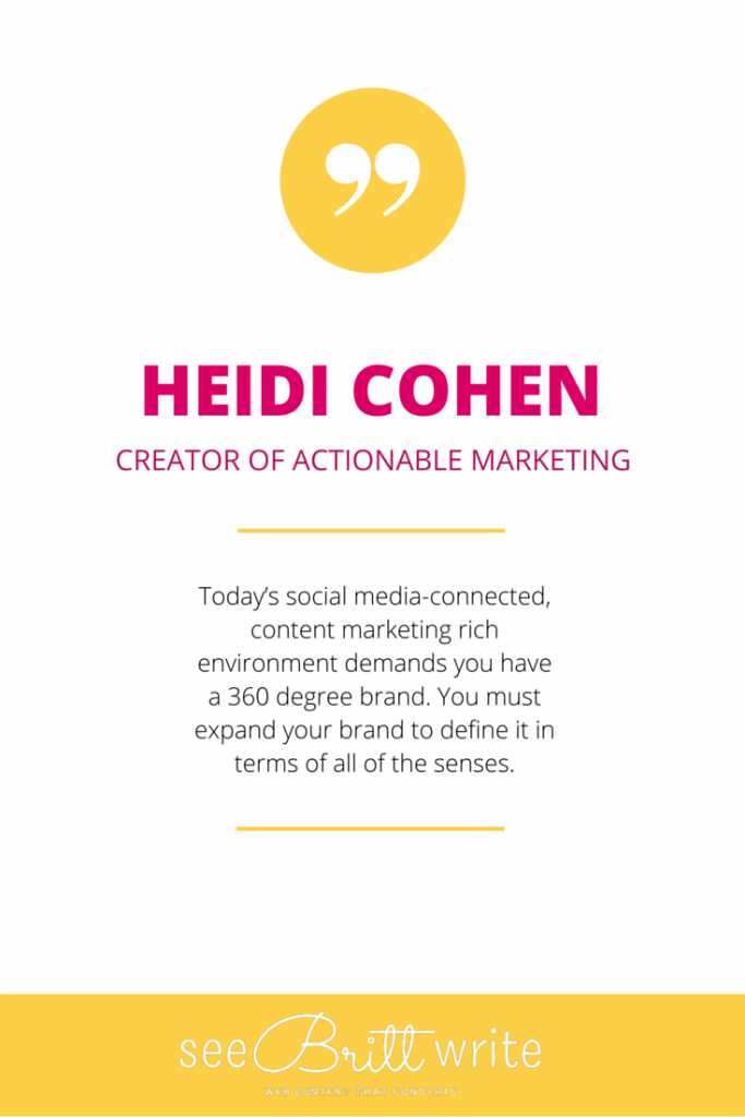 "Heidi Cohen (Actionable Marketing): ""Today's social media-connected, content marketing rich environment demands you have a 360-degree brand. You must expand your brand to define it in terms of all of the senses."" via SeeBrittWrite.com"