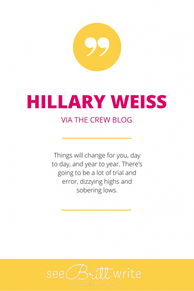 "Hillary Weis (Crew): ""Things will change for you, day to day, and year to year. There's going to be a lot of trial and error, dizzying highs and sobering lows."" via SeeBrittWrite.com"