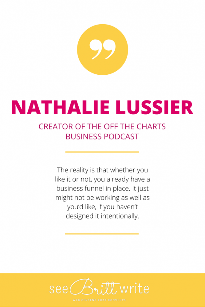 "Nathalie Lussier (Off The Charts Podcast): ""The reality is that whether you like it or not, you already have a business funnel in place. It just might not be working as well as you'd like, if you haven't designed it intentionally."" via SeeBrittWrite.com"