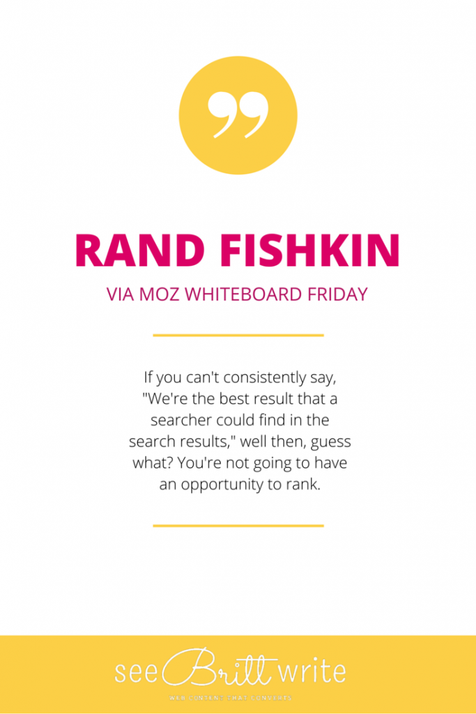 "Rand Fishkin (Moz): ""If you can't consistently say, 'we're the best result that a searcher could find in the search results,' well then, guess what? You're not going to have an opportunity to rank."" via SeeBrittWrite.com"