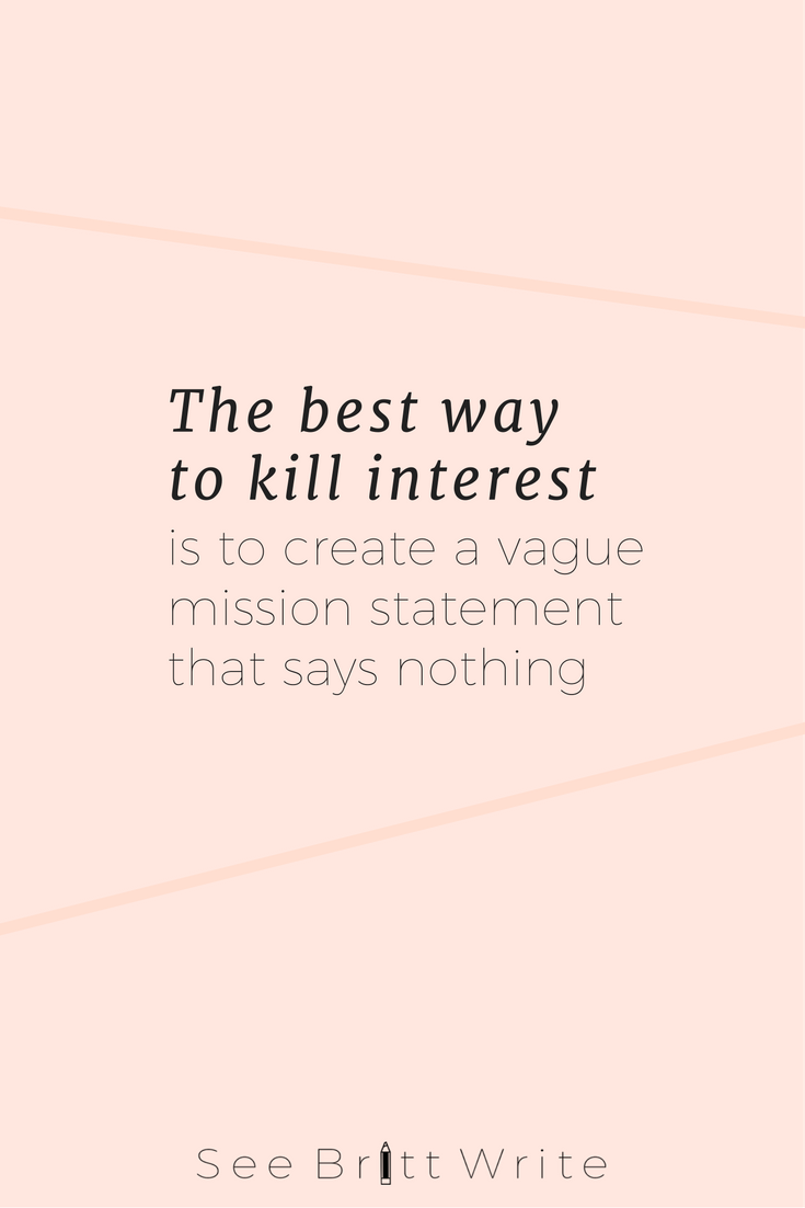 Bland, generalized mission statements are a waste of time—and they're a client killer. The one thing you need to craft a stand-out mission is niche. Specifics. Details. | This blog post tutorial shows you how to transform your template mission statement into a competition-nixing, customer-winning mission. | via SeeBrittWrite.com